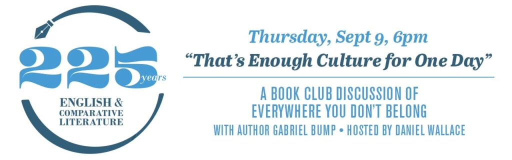 """ECL 225 Thursday, Sept 9 6:00pm-7pm """"That's Enough Culture for One Day"""": A Book Club Discussion of Everywhere You Don't Belong with author Gabriel Bump hosted by Daniel Wallace (Zoom Webinar)"""