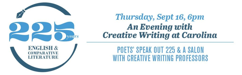 ECL 225 Thursday, Sept 16 6:00pm An Evening with Creative Writing at Carolina: Poets' Speak Out 225 & A Salon with Creative Writing Professors (Zoom Meeting)