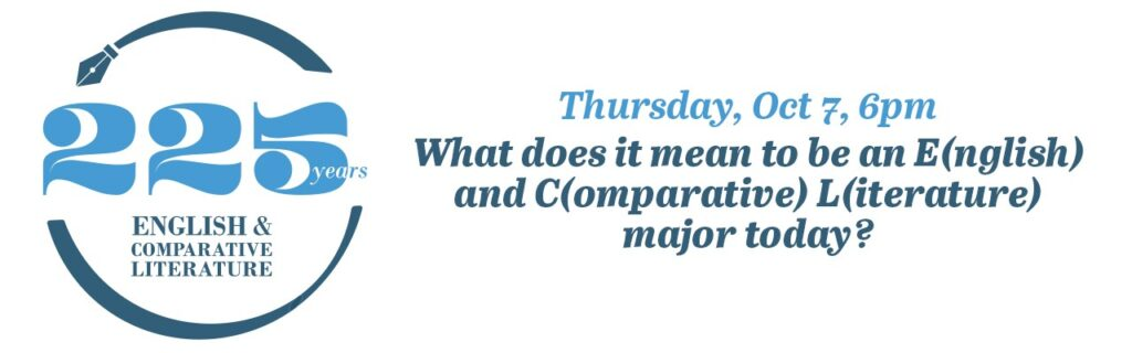 ECL 225 Thursday, Oct 7 6:00pm What does it mean to be an E(nglish) and C(omparative) L(iterature) major today? (Zoom Meeting)